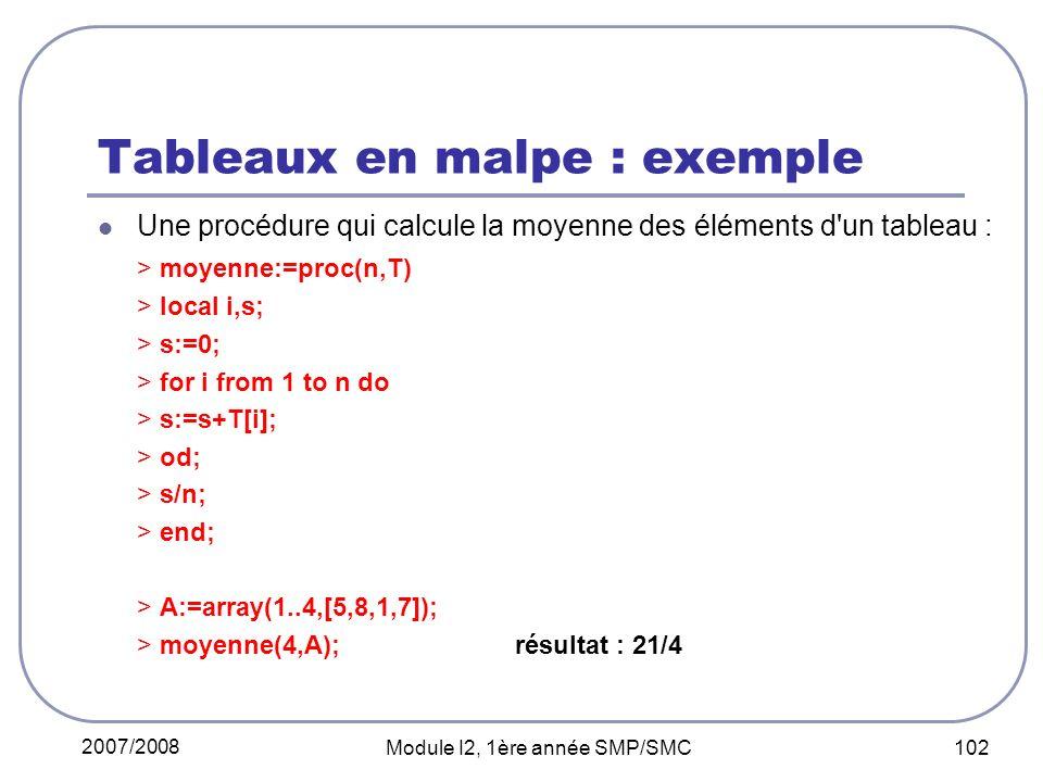 2007/2008 Module I2, 1ère année SMP/SMC 102 Tableaux en malpe : exemple Une procédure qui calcule la moyenne des éléments d un tableau : > moyenne:=proc(n,T) > local i,s; > s:=0; > for i from 1 to n do > s:=s+T[i]; > od; > s/n; > end; > A:=array(1..4,[5,8,1,7]); > moyenne(4,A);résultat : 21/4