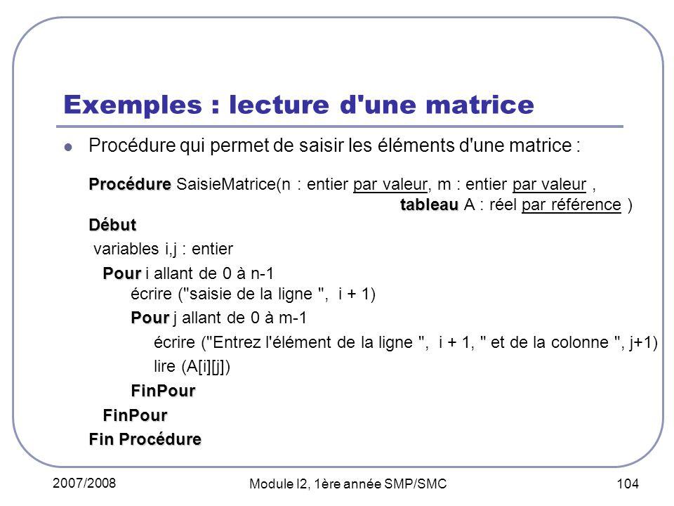 2007/2008 Module I2, 1ère année SMP/SMC 104 Exemples : lecture d une matrice Procédure qui permet de saisir les éléments d une matrice : Procédure tableau Début Procédure SaisieMatrice(n : entier par valeur, m : entier par valeur, tableau A : réel par référence ) Début variables i,j : entier Pour Pour i allant de 0 à n-1 écrire ( saisie de la ligne , i + 1) Pour Pour j allant de 0 à m-1 écrire ( Entrez l élément de la ligne , i + 1, et de la colonne , j+1) lire (A[i][j]) FinPour FinPour FinPour Fin Procédure