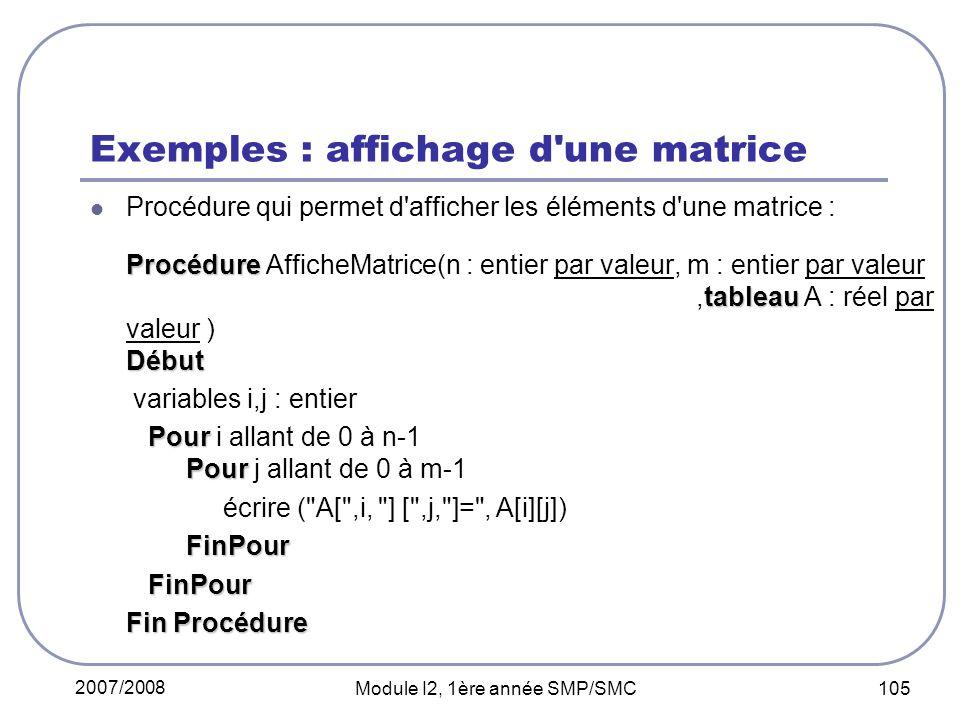 2007/2008 Module I2, 1ère année SMP/SMC 105 Exemples : affichage d une matrice Procédure qui permet d afficher les éléments d une matrice : Procédure tableau Début Procédure AfficheMatrice(n : entier par valeur, m : entier par valeur,tableau A : réel par valeur ) Début variables i,j : entier Pour Pour Pour i allant de 0 à n-1 Pour j allant de 0 à m-1 écrire ( A[ ,i, ] [ ,j, ]= , A[i][j]) FinPour FinPour FinPour Fin Procédure