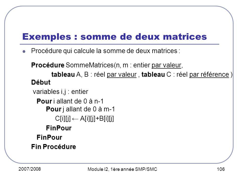 2007/2008 Module I2, 1ère année SMP/SMC 106 Exemples : somme de deux matrices Procédure qui calcule la somme de deux matrices : Procédure Procédure SommeMatrices(n, m : entier par valeur, tableautableau Début tableau A, B : réel par valeur, tableau C : réel par référence ) Début variables i,j : entier Pour Pour Pour i allant de 0 à n-1 Pour j allant de 0 à m-1 C[i][j] A[i][j]+B[i][j] FinPour FinPour FinPour Fin Procédure