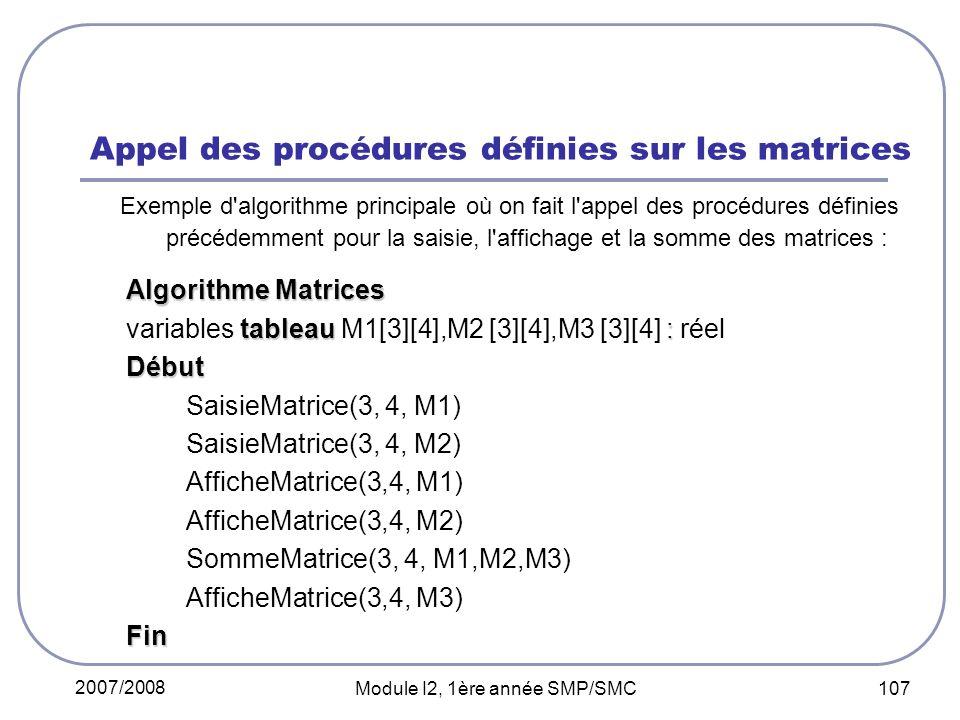 2007/2008 Module I2, 1ère année SMP/SMC 107 Appel des procédures définies sur les matrices Exemple d algorithme principale où on fait l appel des procédures définies précédemment pour la saisie, l affichage et la somme des matrices : Algorithme Matrices tableau : variables tableau M1[3][4],M2 [3][4],M3 [3][4] : réelDébut SaisieMatrice(3, 4, M1) SaisieMatrice(3, 4, M2) AfficheMatrice(3,4, M1) AfficheMatrice(3,4, M2) SommeMatrice(3, 4, M1,M2,M3) AfficheMatrice(3,4, M3)Fin