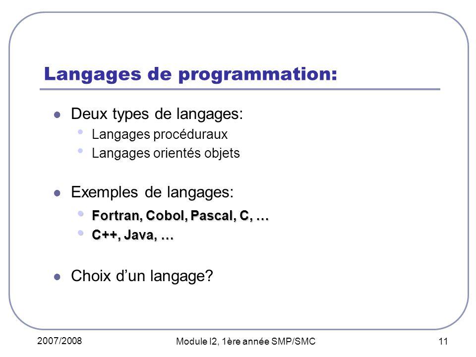 2007/2008 Module I2, 1ère année SMP/SMC 11 Langages de programmation: Deux types de langages: Langages procéduraux Langages orientés objets Exemples de langages: Fortran, Cobol, Pascal, C, … Fortran, Cobol, Pascal, C, … C++, Java, … C++, Java, … Choix dun langage?