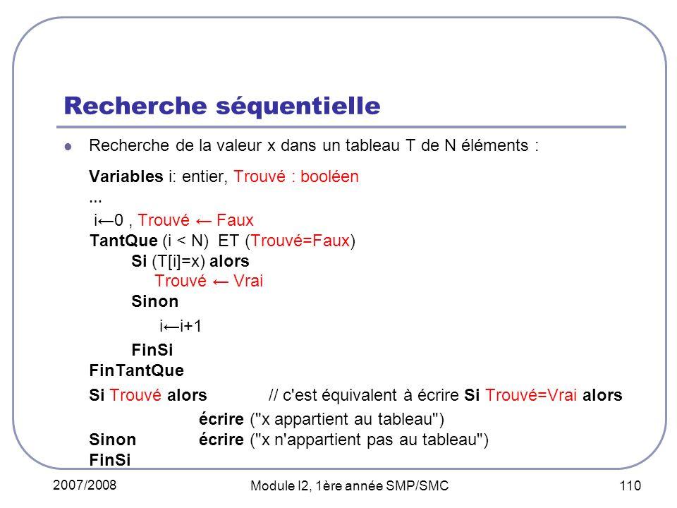 2007/2008 Module I2, 1ère année SMP/SMC 110 Recherche séquentielle Recherche de la valeur x dans un tableau T de N éléments : Variables i: entier, Trouvé : booléen … i0, Trouvé Faux TantQue (i < N) ET (Trouvé=Faux) Si (T[i]=x) alors Trouvé Vrai Sinon ii+1 FinSi FinTantQue Si Trouvé alors // c est équivalent à écrire Si Trouvé=Vrai alors écrire ( x appartient au tableau ) Sinonécrire ( x n appartient pas au tableau ) FinSi