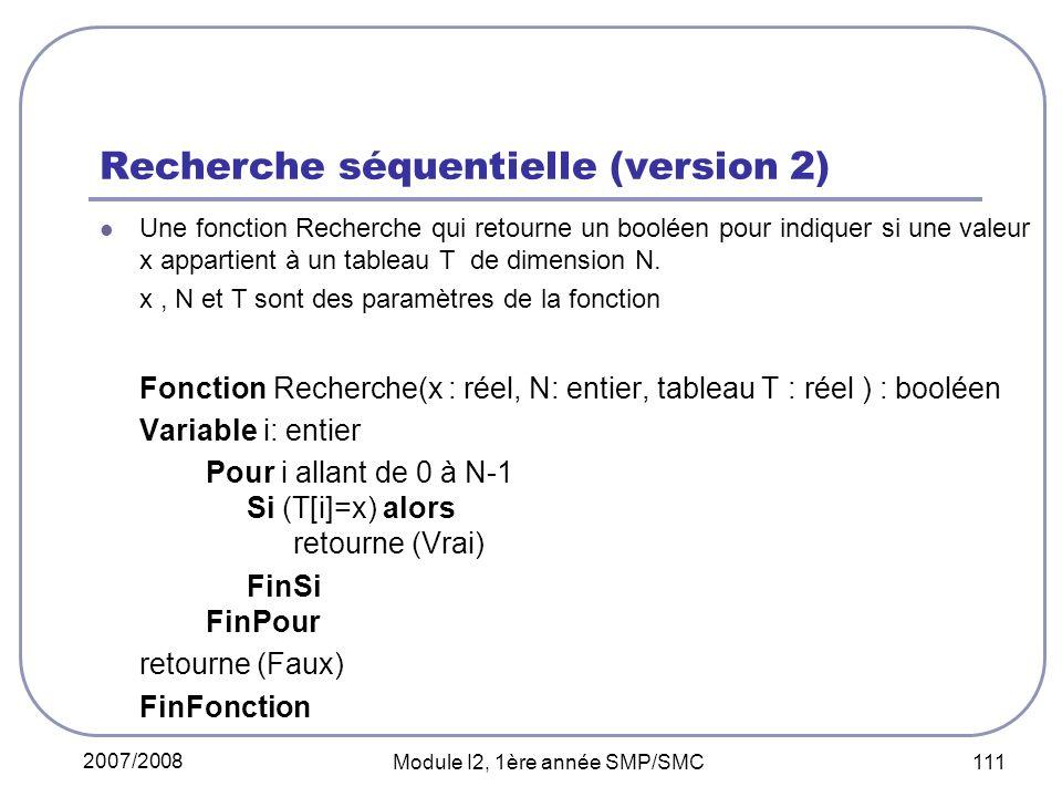 2007/2008 Module I2, 1ère année SMP/SMC 111 Recherche séquentielle (version 2) Une fonction Recherche qui retourne un booléen pour indiquer si une valeur x appartient à un tableau T de dimension N.