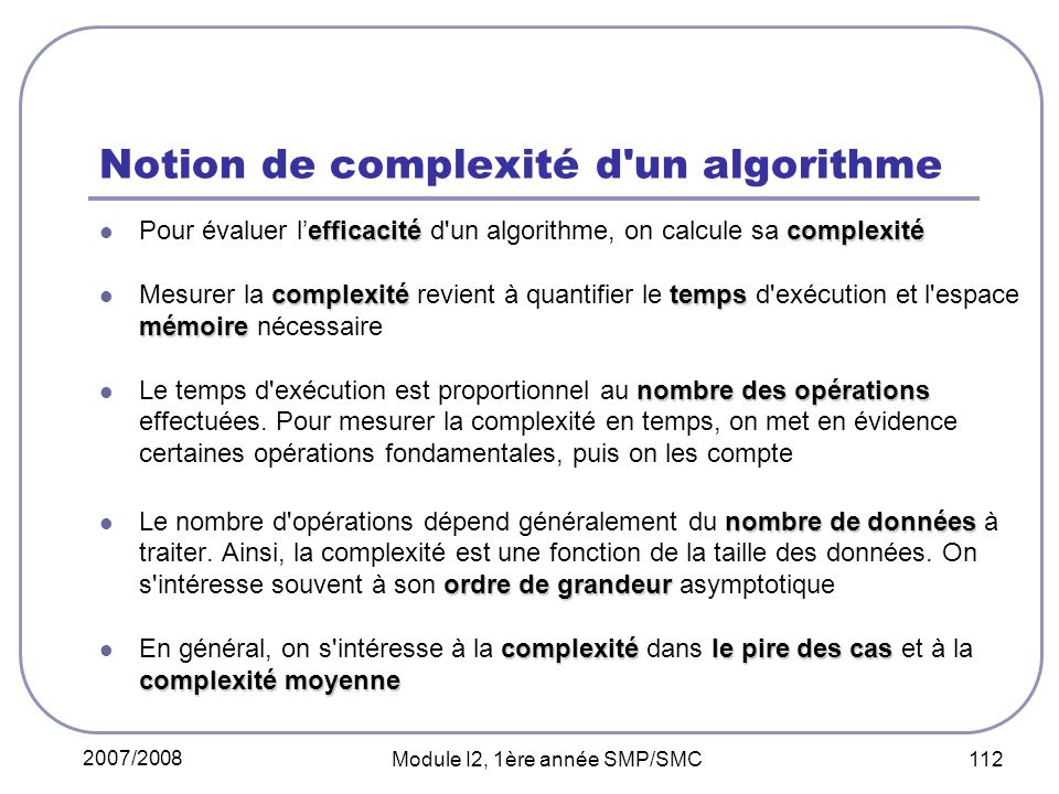 2007/2008 Module I2, 1ère année SMP/SMC 112 Notion de complexité d un algorithme efficacitécomplexité Pour évaluer lefficacité d un algorithme, on calcule sa complexité complexitétemps mémoire Mesurer la complexité revient à quantifier le temps d exécution et l espace mémoire nécessaire nombre des opérations Le temps d exécution est proportionnel au nombre des opérations effectuées.