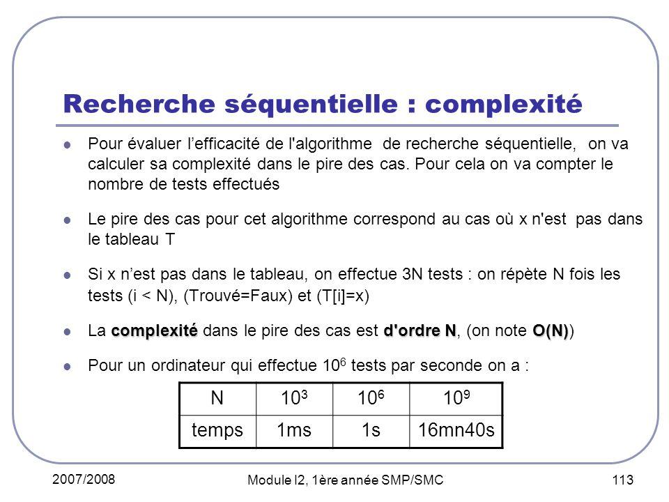 2007/2008 Module I2, 1ère année SMP/SMC 113 Recherche séquentielle : complexité Pour évaluer lefficacité de l algorithme de recherche séquentielle, on va calculer sa complexité dans le pire des cas.