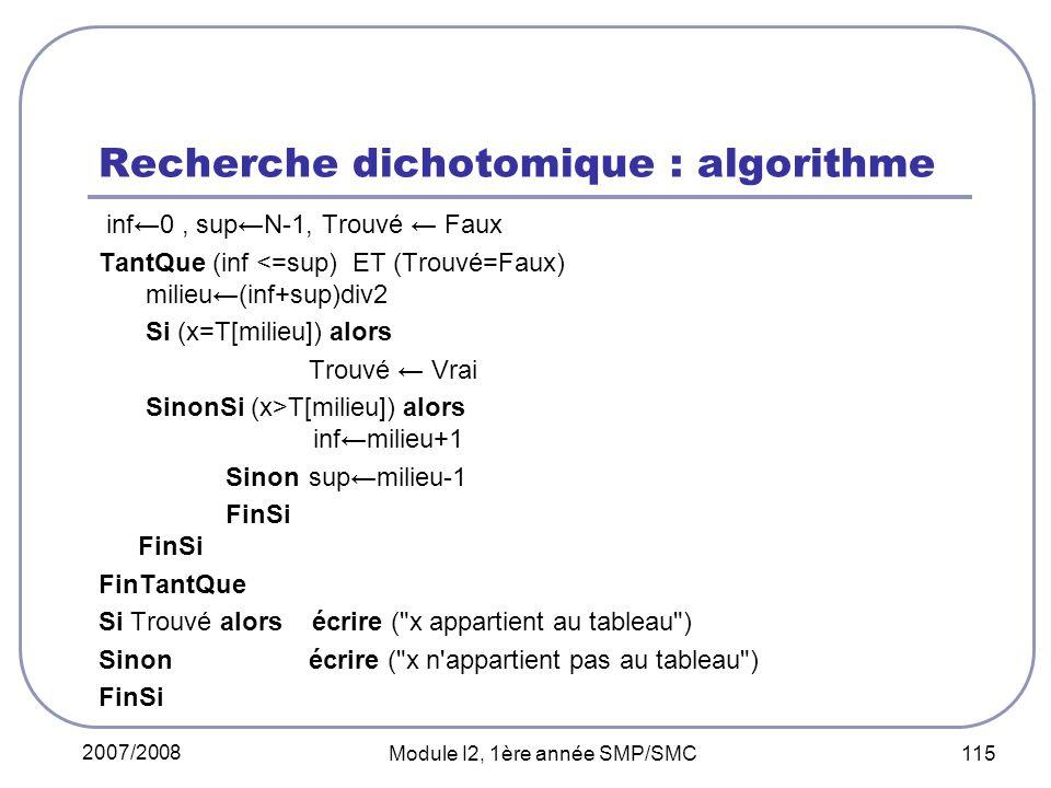 2007/2008 Module I2, 1ère année SMP/SMC 115 Recherche dichotomique : algorithme inf0, supN-1, Trouvé Faux TantQue (inf <=sup) ET (Trouvé=Faux) milieu(inf+sup)div2 Si (x=T[milieu]) alors Trouvé Vrai SinonSi (x>T[milieu]) alors infmilieu+1 Sinon supmilieu-1 FinSi FinSi FinTantQue Si Trouvé alors écrire ( x appartient au tableau ) Sinonécrire ( x n appartient pas au tableau ) FinSi
