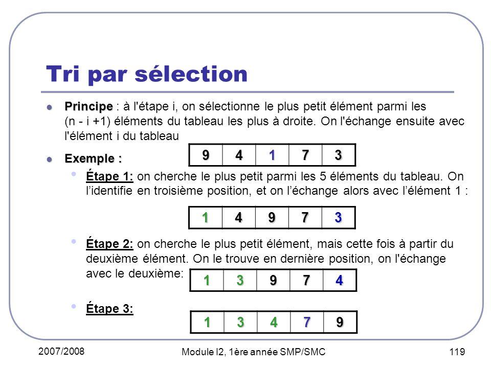 2007/2008 Module I2, 1ère année SMP/SMC 119 Tri par sélection Principe Principe : à l étape i, on sélectionne le plus petit élément parmi les (n - i +1) éléments du tableau les plus à droite.