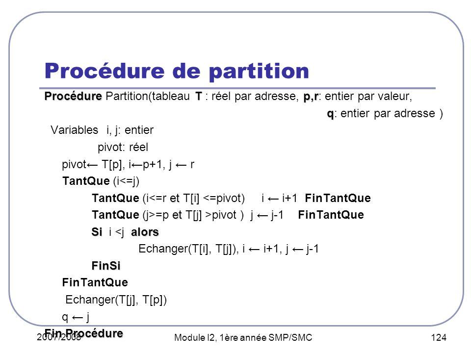 2007/2008 Module I2, 1ère année SMP/SMC 124 Procédure de partition ProcédureTp,r Procédure Partition(tableau T : réel par adresse, p,r: entier par valeur, q q: entier par adresse ) Variables i, j: entier pivot: réel pivot T[p], ip+1, j r TantQue (i<=j) et TantQue (i<=r et T[i] <=pivot) i i+1 FinTantQue et TantQue (j>=p et T[j] >pivot ) j j-1 FinTantQue Sialors Si i <j alors Echanger(T[i], T[j]), i i+1, j j-1FinSi FinTantQue Echanger(T[j], T[p]) q j Fin Procédure