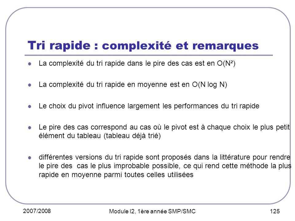 2007/2008 Module I2, 1ère année SMP/SMC 125 Tri rapide : complexité et remarques La complexité du tri rapide dans le pire des cas est en O(N²) La complexité du tri rapide en moyenne est en O(N log N) Le choix du pivot influence largement les performances du tri rapide Le pire des cas correspond au cas où le pivot est à chaque choix le plus petit élément du tableau (tableau déjà trié) différentes versions du tri rapide sont proposés dans la littérature pour rendre le pire des cas le plus improbable possible, ce qui rend cette méthode la plus rapide en moyenne parmi toutes celles utilisées