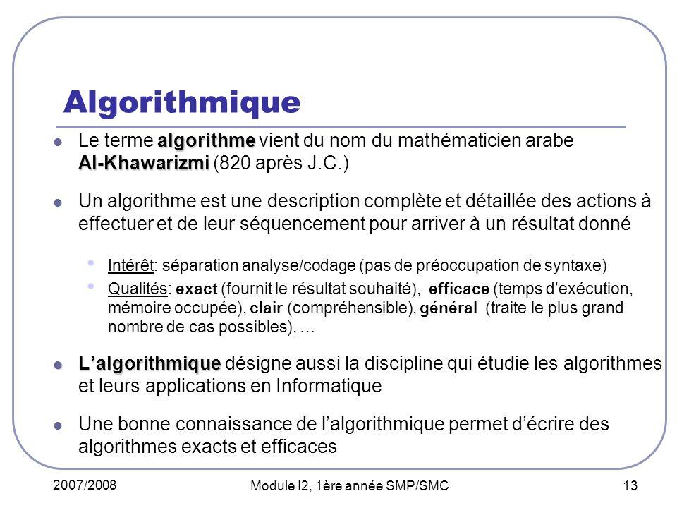 2007/2008 Module I2, 1ère année SMP/SMC 13 Algorithmique algorithme Al-Khawarizmi Le terme algorithme vient du nom du mathématicien arabe Al-Khawarizmi (820 après J.C.) Un algorithme est une description complète et détaillée des actions à effectuer et de leur séquencement pour arriver à un résultat donné Intérêt: séparation analyse/codage (pas de préoccupation de syntaxe) Qualités: exact (fournit le résultat souhaité), efficace (temps dexécution, mémoire occupée), clair (compréhensible), général (traite le plus grand nombre de cas possibles), … Lalgorithmique Lalgorithmique désigne aussi la discipline qui étudie les algorithmes et leurs applications en Informatique Une bonne connaissance de lalgorithmique permet décrire des algorithmes exacts et efficaces