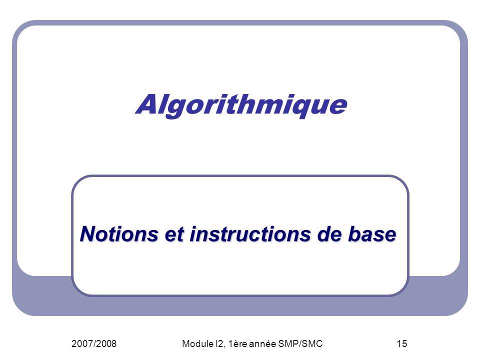 2007/2008Module I2, 1ère année SMP/SMC15 Algorithmique Notions et instructions de base