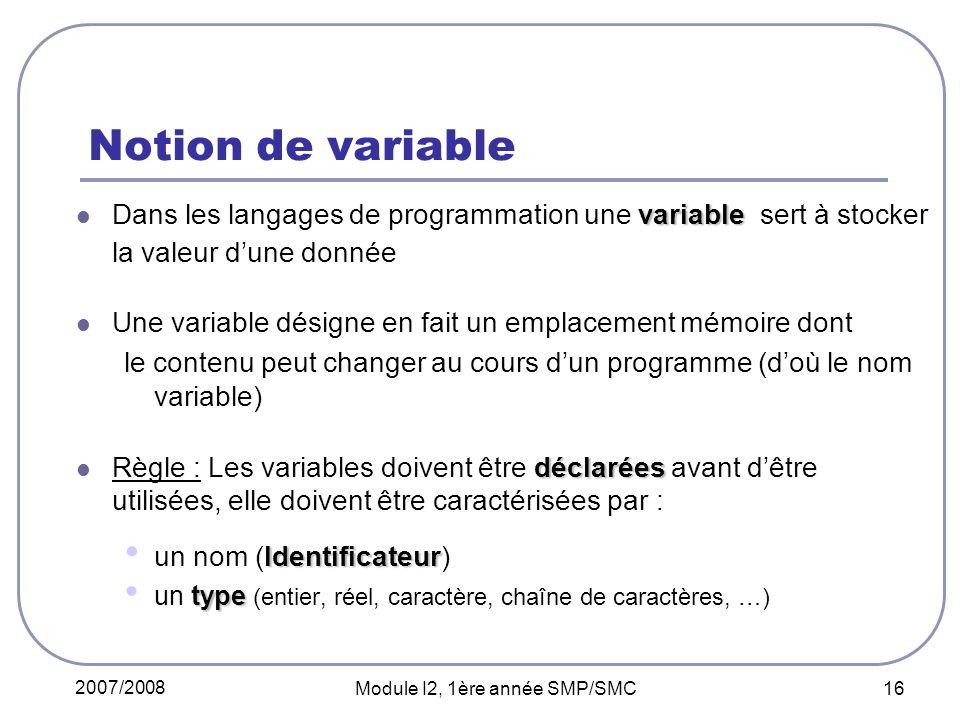 2007/2008 Module I2, 1ère année SMP/SMC 16 Notion de variable variable Dans les langages de programmation une variable sert à stocker la valeur dune donnée Une variable désigne en fait un emplacement mémoire dont le contenu peut changer au cours dun programme (doù le nom variable) déclarées Règle : Les variables doivent être déclarées avant dêtre utilisées, elle doivent être caractérisées par : Identificateur un nom (Identificateur) type un type (entier, réel, caractère, chaîne de caractères, …)