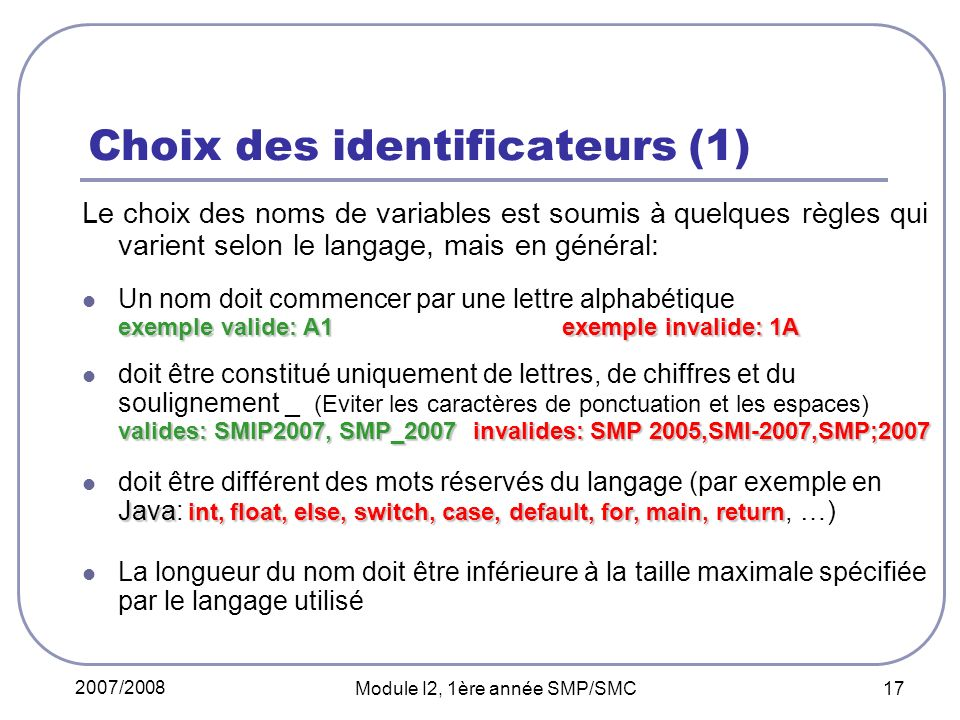 2007/2008 Module I2, 1ère année SMP/SMC 17 Choix des identificateurs (1) Le choix des noms de variables est soumis à quelques règles qui varient selon le langage, mais en général: exemple valide: A1exemple invalide: 1A Un nom doit commencer par une lettre alphabétique exemple valide: A1exemple invalide: 1A valides: SMIP2007, SMP_2007 invalides: SMP 2005,SMI-2007,SMP;2007 doit être constitué uniquement de lettres, de chiffres et du soulignement _ (Eviter les caractères de ponctuation et les espaces) valides: SMIP2007, SMP_2007 invalides: SMP 2005,SMI-2007,SMP;2007 Java int, float, else, switch, case, default, for, main, return doit être différent des mots réservés du langage (par exemple en Java: int, float, else, switch, case, default, for, main, return, …) La longueur du nom doit être inférieure à la taille maximale spécifiée par le langage utilisé