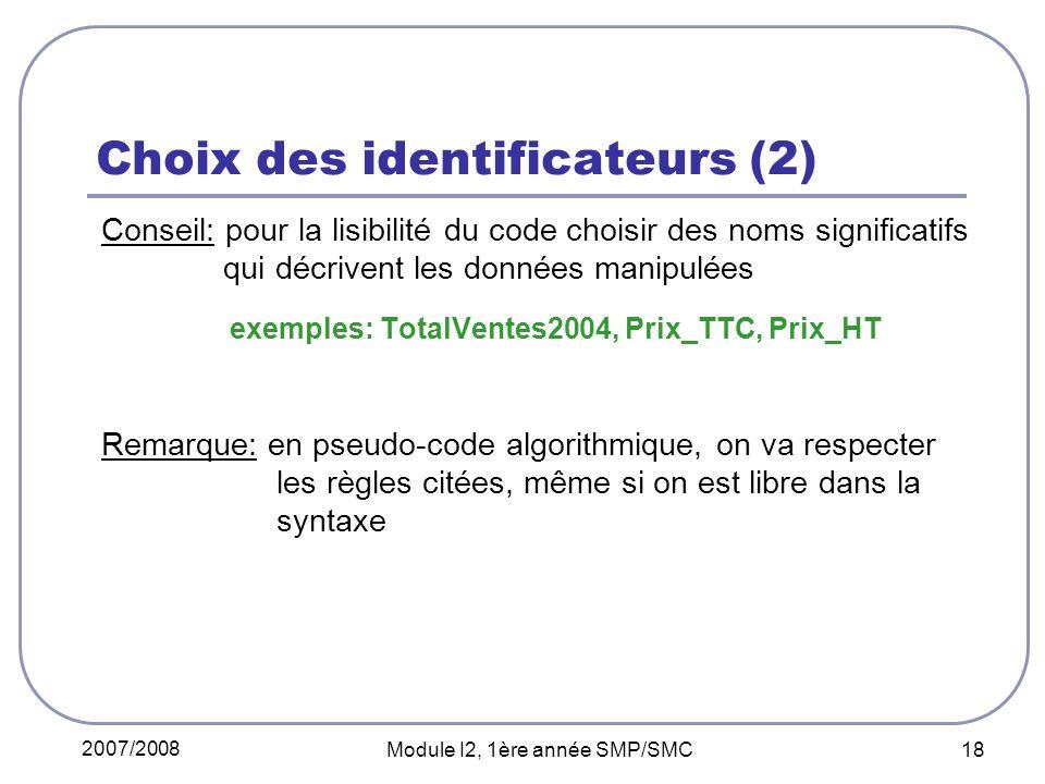 2007/2008 Module I2, 1ère année SMP/SMC 18 Choix des identificateurs (2) Conseil: pour la lisibilité du code choisir des noms significatifs qui décrivent les données manipulées exemples: TotalVentes2004, Prix_TTC, Prix_HT Remarque: en pseudo-code algorithmique, on va respecter les règles citées, même si on est libre dans la syntaxe