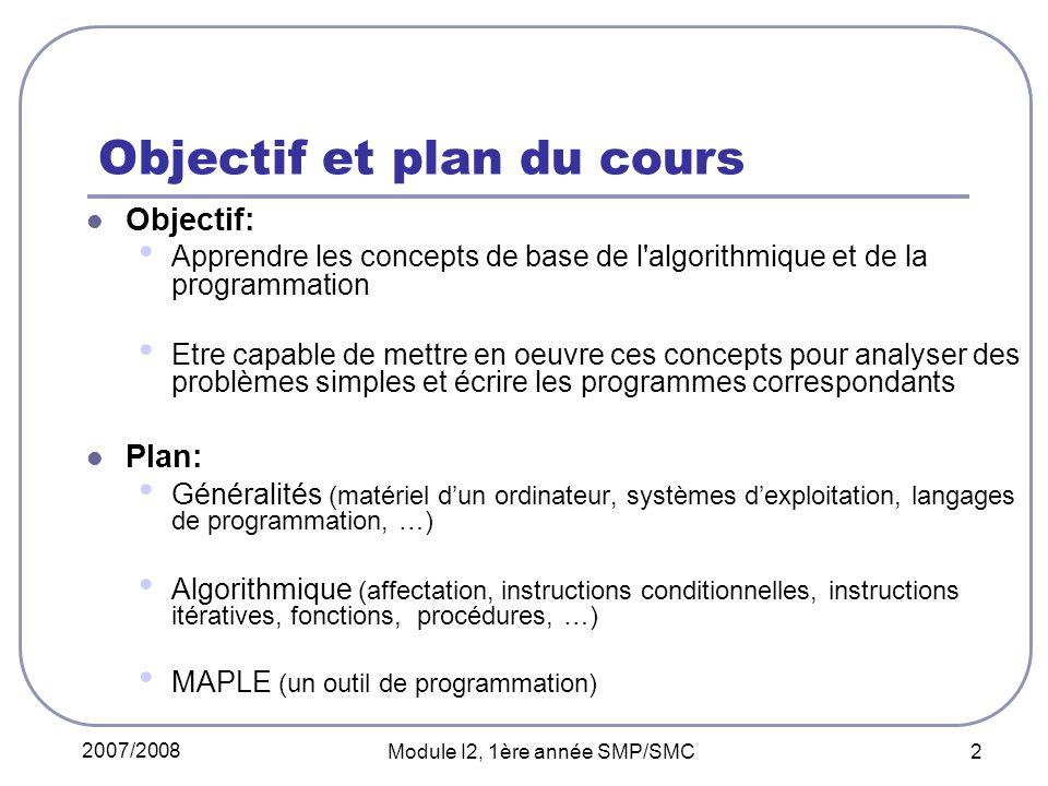 2007/2008 Module I2, 1ère année SMP/SMC 2 Objectif et plan du cours Objectif: Apprendre les concepts de base de l'algorithmique et de la programmation
