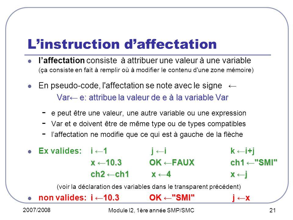 2007/2008 Module I2, 1ère année SMP/SMC 21 Linstruction daffectation laffectation consiste à attribuer une valeur à une variable (ça consiste en fait à remplir où à modifier le contenu d une zone mémoire) En pseudo-code, l affectation se note avec le signe Var e: attribue la valeur de e à la variable Var - e peut être une valeur, une autre variable ou une expression - Var et e doivent être de même type ou de types compatibles - laffectation ne modifie que ce qui est à gauche de la flèche Ex valides: i 1 j i k i+j x 10.3 OK FAUX ch1 SMI ch2 ch1 x 4 x j (voir la déclaration des variables dans le transparent précédent) i 10.3 OK SMI j x non valides: i 10.3 OK SMI j x