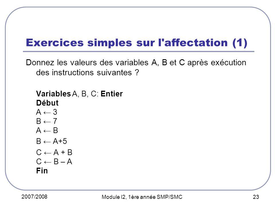 2007/2008 Module I2, 1ère année SMP/SMC 23 Exercices simples sur l'affectation (1) Donnez les valeurs des variables A, B et C après exécution des inst