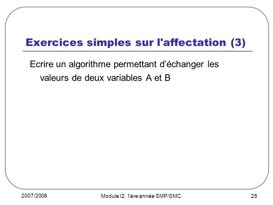2007/2008 Module I2, 1ère année SMP/SMC 25 Exercices simples sur l affectation (3) Ecrire un algorithme permettant déchanger les valeurs de deux variables A et B
