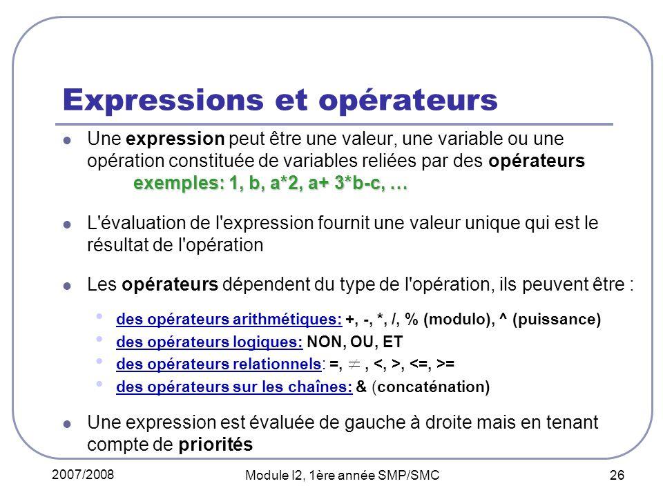 2007/2008 Module I2, 1ère année SMP/SMC 26 Expressions et opérateurs exemples: 1, b, a*2, a+ 3*b-c, … Une expression peut être une valeur, une variable ou une opération constituée de variables reliées par des opérateurs exemples: 1, b, a*2, a+ 3*b-c, … L évaluation de l expression fournit une valeur unique qui est le résultat de l opération Les opérateurs dépendent du type de l opération, ils peuvent être : des opérateurs arithmétiques: +, -, *, /, % (modulo), ^ (puissance) des opérateurs logiques: NON, OU, ET des opérateurs relationnels: =,,, = des opérateurs sur les chaînes: & (concaténation) Une expression est évaluée de gauche à droite mais en tenant compte de priorités
