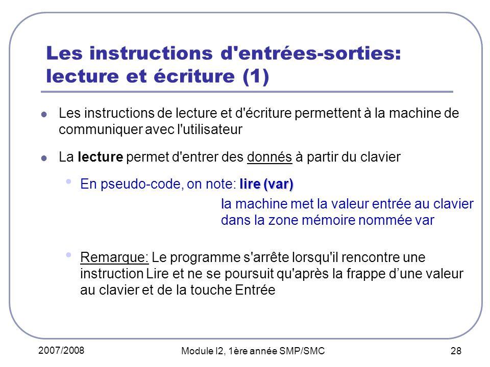 2007/2008 Module I2, 1ère année SMP/SMC 28 Les instructions d entrées-sorties: lecture et écriture (1) Les instructions de lecture et d écriture permettent à la machine de communiquer avec l utilisateur La lecture permet d entrer des donnés à partir du clavier lire (var) En pseudo-code, on note: lire (var) l la machine met la valeur entrée au clavier dans la zone mémoire nommée var Remarque: Le programme s arrête lorsqu il rencontre une instruction Lire et ne se poursuit qu après la frappe dune valeur au clavier et de la touche Entrée