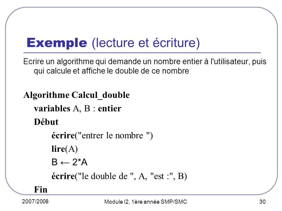 2007/2008 Module I2, 1ère année SMP/SMC 30 Exemple (lecture et écriture) Ecrire un algorithme qui demande un nombre entier à l utilisateur, puis qui calcule et affiche le double de ce nombre Algorithme Calcul_double variables A, B : entier Début écrire( entrer le nombre ) lire(A) B 2*A écrire( le double de , A, est : , B) Fin