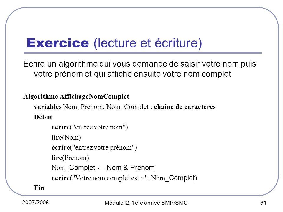 2007/2008 Module I2, 1ère année SMP/SMC 31 Exercice (lecture et écriture) Ecrire un algorithme qui vous demande de saisir votre nom puis votre prénom