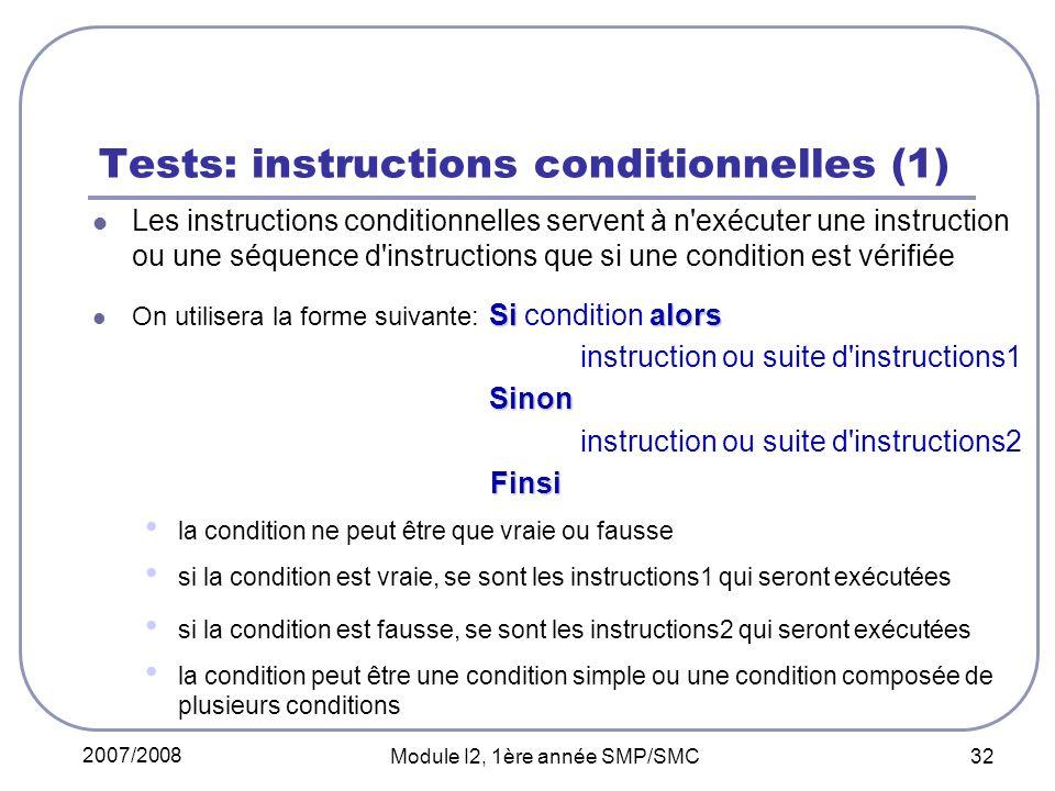 2007/2008 Module I2, 1ère année SMP/SMC 32 Tests: instructions conditionnelles (1) Les instructions conditionnelles servent à n exécuter une instruction ou une séquence d instructions que si une condition est vérifiée Si alors On utilisera la forme suivante: Si condition alors instruction ou suite d instructions1 Sinon Sinon instruction ou suite d instructions2 Finsi Finsi la condition ne peut être que vraie ou fausse si la condition est vraie, se sont les instructions1 qui seront exécutées si la condition est fausse, se sont les instructions2 qui seront exécutées la condition peut être une condition simple ou une condition composée de plusieurs conditions