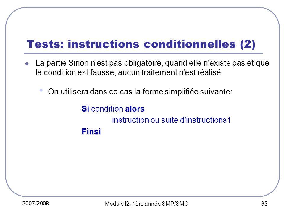 2007/2008 Module I2, 1ère année SMP/SMC 33 Tests: instructions conditionnelles (2) La partie Sinon n est pas obligatoire, quand elle n existe pas et que la condition est fausse, aucun traitement n est réalisé On utilisera dans ce cas la forme simplifiée suivante: Si alors Si condition alors instruction ou suite d instructions1Finsi