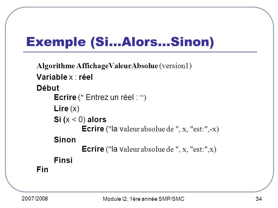 2007/2008 Module I2, 1ère année SMP/SMC 34 Exemple (Si…Alors…Sinon) Algorithme AffichageValeurAbsolue (version1) Variable x : réel Début Ecrire ( Entrez un réel : ) Lire (x) Si (x < 0) alors Ecrire ( la v aleur absolue de , x, est: ,-x) Sinon Ecrire ( la v aleur absolue de , x, est: ,x) Finsi Fin