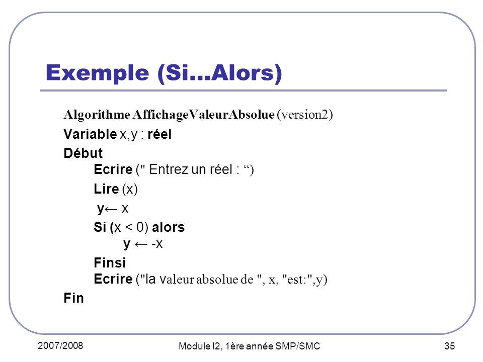 2007/2008 Module I2, 1ère année SMP/SMC 35 Exemple (Si…Alors) Algorithme AffichageValeurAbsolue (version2) Variable x,y : réel Début Ecrire ( Entrez un réel : ) Lire (x) y x Si (x < 0) alors y -x Finsi Ecrire ( la v aleur absolue de , x, est: ,y) Fin
