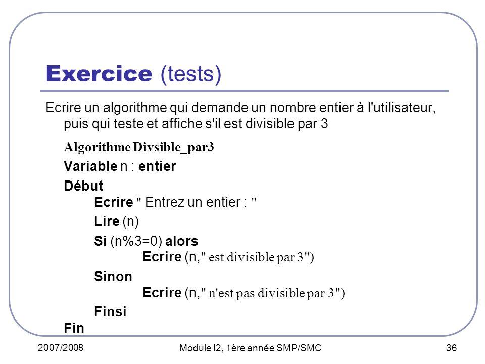 2007/2008 Module I2, 1ère année SMP/SMC 36 Exercice (tests) Ecrire un algorithme qui demande un nombre entier à l utilisateur, puis qui teste et affiche s il est divisible par 3 Algorithme Divsible_par3 Variable n : entier Début Ecrire Entrez un entier : Lire (n) Si (n%3=0) alors Ecrire (n, est divisible par 3 ) Sinon Ecrire (n, n est pas divisible par 3 ) Finsi Fin