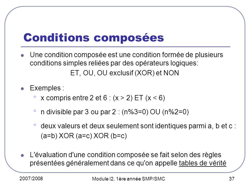 2007/2008 Module I2, 1ère année SMP/SMC 37 Conditions composées Une condition composée est une condition formée de plusieurs conditions simples reliées par des opérateurs logiques: ET, OU, OU exclusif (XOR) et NON Exemples : x compris entre 2 et 6 : (x > 2) ET (x < 6) n divisible par 3 ou par 2 : (n%3=0) OU (n%2=0) deux valeurs et deux seulement sont identiques parmi a, b et c : (a=b) XOR (a=c) XOR (b=c) L évaluation d une condition composée se fait selon des règles présentées généralement dans ce qu on appelle tables de vérité