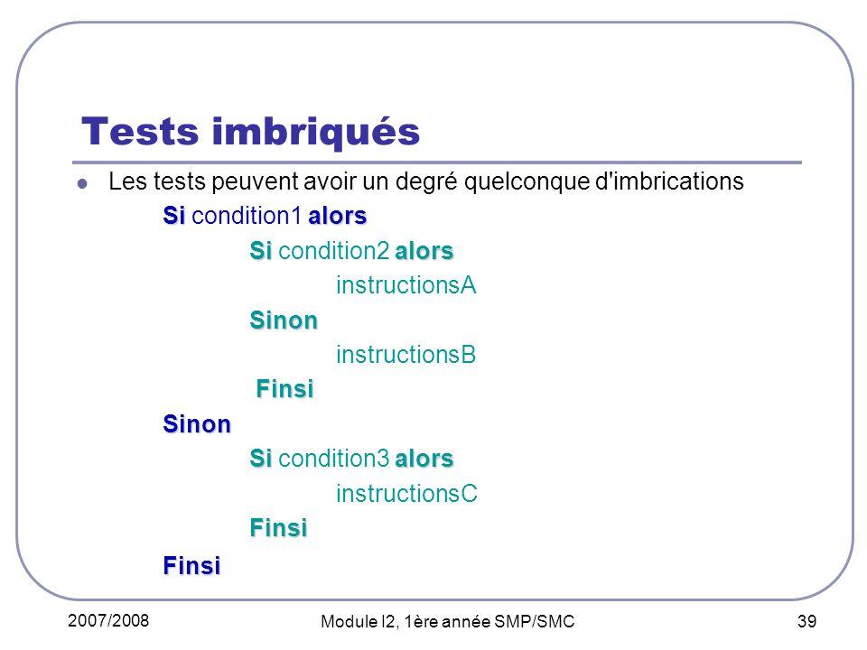 2007/2008 Module I2, 1ère année SMP/SMC 39 Tests imbriqués Les tests peuvent avoir un degré quelconque d imbrications Si alors Si condition1 alors Si alors Si condition2 alors instructionsASinon instructionsB Finsi FinsiSinon Si alors Si condition3 alors instructionsCFinsiFinsi