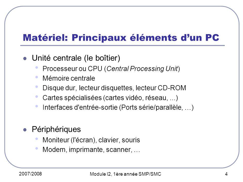 2007/2008 Module I2, 1ère année SMP/SMC 4 Matériel: Principaux éléments dun PC Unité centrale (le boîtier) Processeur ou CPU (Central Processing Unit) Mémoire centrale Disque dur, lecteur disquettes, lecteur CD-ROM Cartes spécialisées (cartes vidéo, réseau,...) Interfaces d entrée-sortie (Ports série/parallèle, …) Périphériques Moniteur (l écran), clavier, souris Modem, imprimante, scanner, …