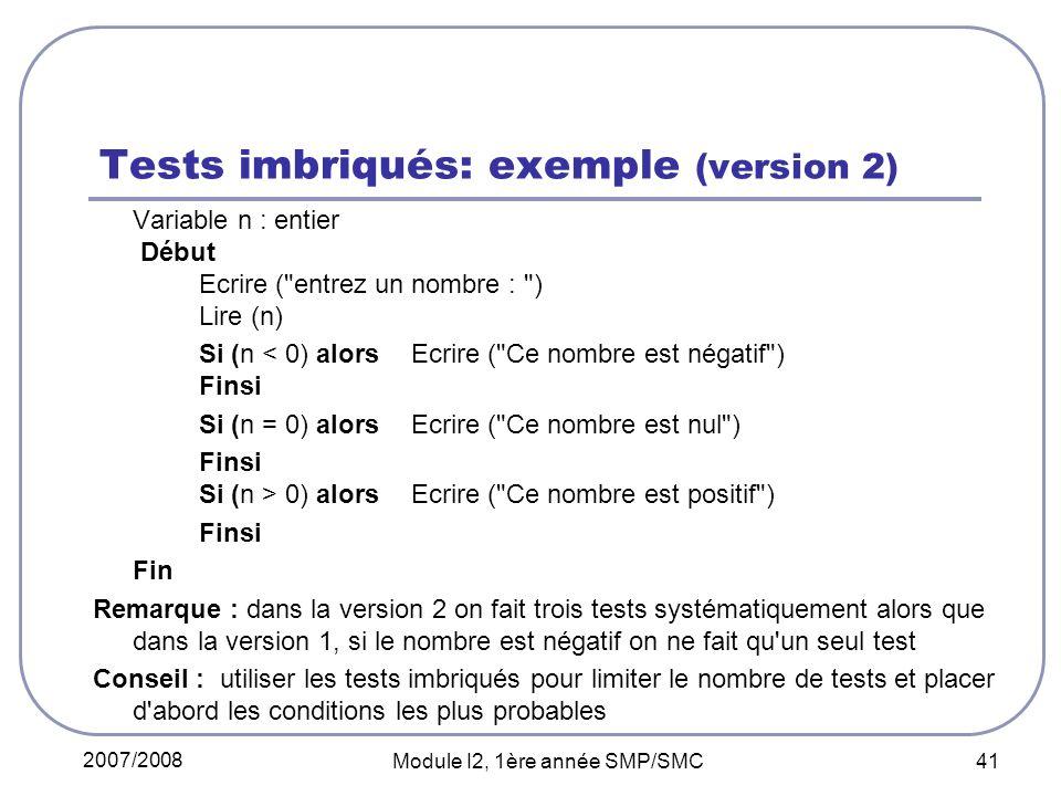 2007/2008 Module I2, 1ère année SMP/SMC 41 Tests imbriqués: exemple (version 2) Variable n : entier Début Ecrire ( entrez un nombre : ) Lire (n) Si (n < 0) alorsEcrire ( Ce nombre est négatif ) Finsi Si (n = 0) alorsEcrire ( Ce nombre est nul ) Finsi Si (n > 0) alors Ecrire ( Ce nombre est positif ) Finsi Fin Remarque : dans la version 2 on fait trois tests systématiquement alors que dans la version 1, si le nombre est négatif on ne fait qu un seul test Conseil : utiliser les tests imbriqués pour limiter le nombre de tests et placer d abord les conditions les plus probables