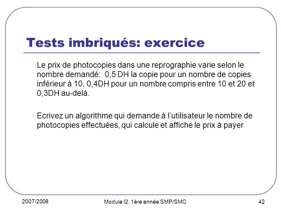 2007/2008 Module I2, 1ère année SMP/SMC 42 Tests imbriqués: exercice Le prix de photocopies dans une reprographie varie selon le nombre demandé: 0,5 DH la copie pour un nombre de copies inférieur à 10, 0,4DH pour un nombre compris entre 10 et 20 et 0,3DH au-delà.
