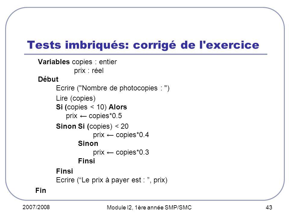 2007/2008 Module I2, 1ère année SMP/SMC 43 Tests imbriqués: corrigé de l exercice Variables copies : entier prix : réel Début Ecrire ( Nombre de photocopies : ) Lire (copies) Si (copies < 10) Alors prix copies*0.5 Sinon Si (copies) < 20 prix copies*0.4 Sinon prix copies*0.3 Finsi Finsi Ecrire (Le prix à payer est :, prix) Fin