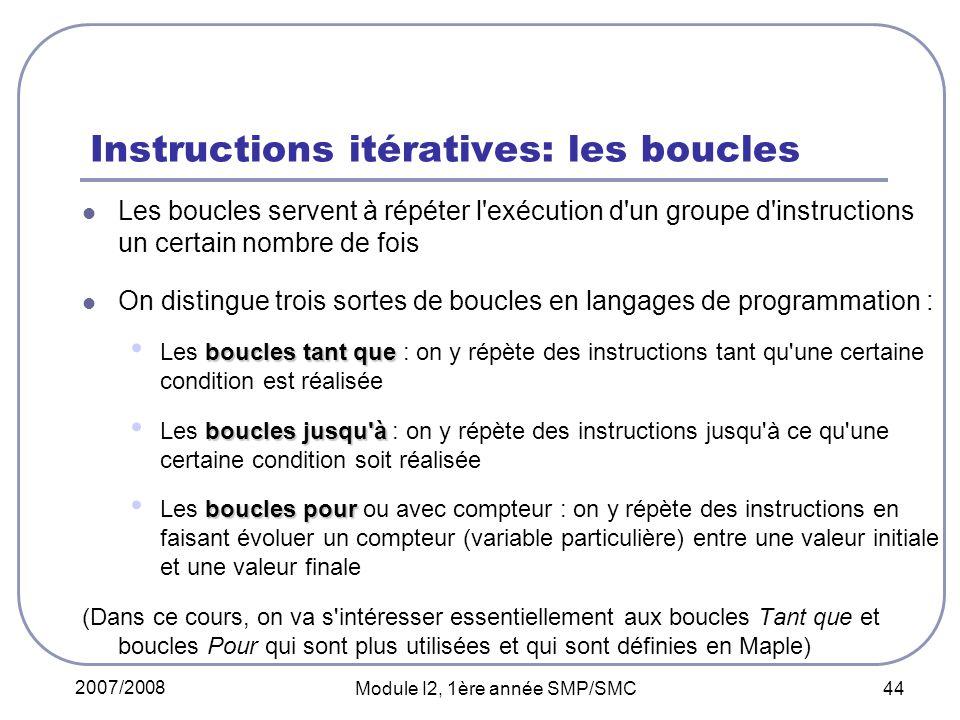 2007/2008 Module I2, 1ère année SMP/SMC 44 Instructions itératives: les boucles Les boucles servent à répéter l'exécution d'un groupe d'instructions u