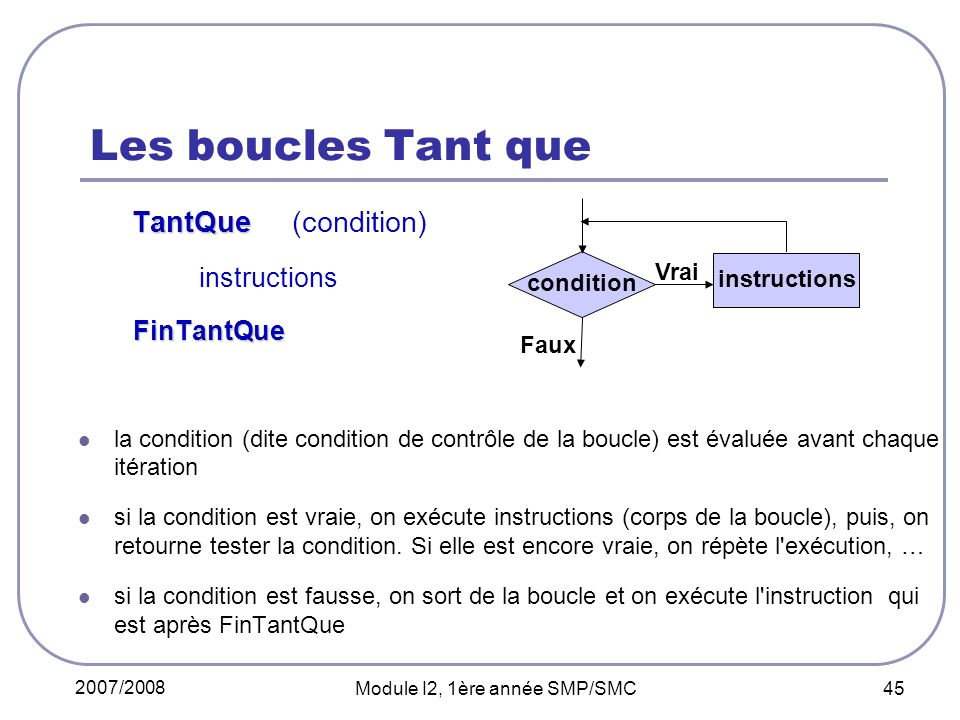 2007/2008 Module I2, 1ère année SMP/SMC 45 Les boucles Tant que TantQue TantQue (condition) instructions FinTantQue FinTantQue la condition (dite cond