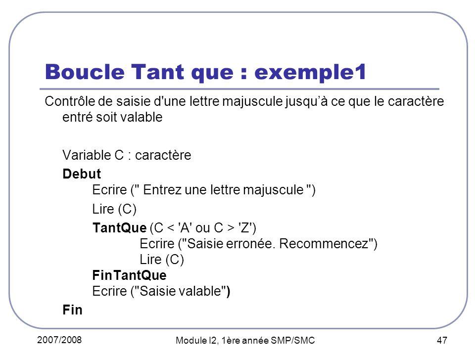 2007/2008 Module I2, 1ère année SMP/SMC 47 Boucle Tant que : exemple1 Contrôle de saisie d une lettre majuscule jusquà ce que le caractère entré soit valable Variable C : caractère Debut Ecrire ( Entrez une lettre majuscule ) Lire (C) TantQue (C Z ) Ecrire ( Saisie erronée.