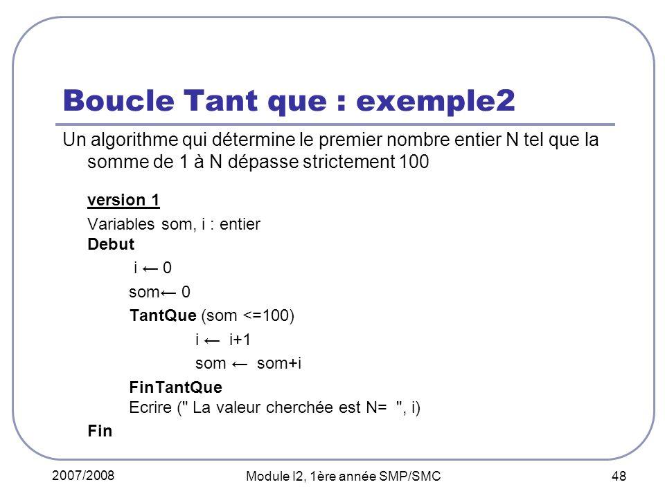 2007/2008 Module I2, 1ère année SMP/SMC 48 Boucle Tant que : exemple2 Un algorithme qui détermine le premier nombre entier N tel que la somme de 1 à N dépasse strictement 100 version 1 Variables som, i : entier Debut i 0 som 0 TantQue (som <=100) i i+1 som som+i FinTantQue Ecrire ( La valeur cherchée est N= , i) Fin