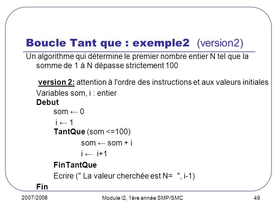 2007/2008 Module I2, 1ère année SMP/SMC 49 Boucle Tant que : exemple2 (version2) Un algorithme qui détermine le premier nombre entier N tel que la somme de 1 à N dépasse strictement 100 version 2: attention à l ordre des instructions et aux valeurs initiales Variables som, i : entier Debut som 0 i 1 TantQue (som <=100) som som + i i i+1 FinTantQue Ecrire ( La valeur cherchée est N= , i-1) Fin