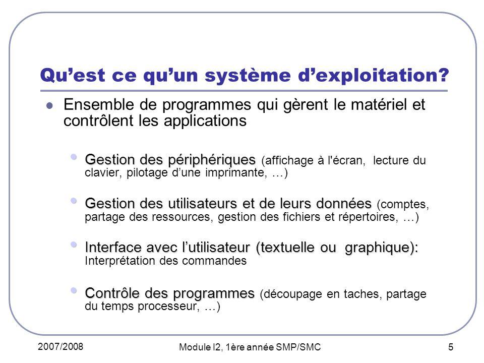 2007/2008 Module I2, 1ère année SMP/SMC 5 Quest ce quun système dexploitation? Ensemble de programmes qui gèrent le matériel et contrôlent les applica