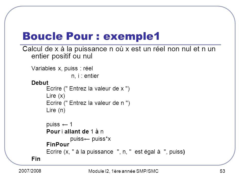 2007/2008 Module I2, 1ère année SMP/SMC 53 Boucle Pour : exemple1 Calcul de x à la puissance n où x est un réel non nul et n un entier positif ou nul Variables x, puiss : réel n, i : entier Debut Ecrire ( Entrez la valeur de x ) Lire (x) Ecrire ( Entrez la valeur de n ) Lire (n) puiss 1 Pour i allant de 1 à n puiss puiss*x FinPour Ecrire (x, à la puissance , n, est égal à , puiss) Fin
