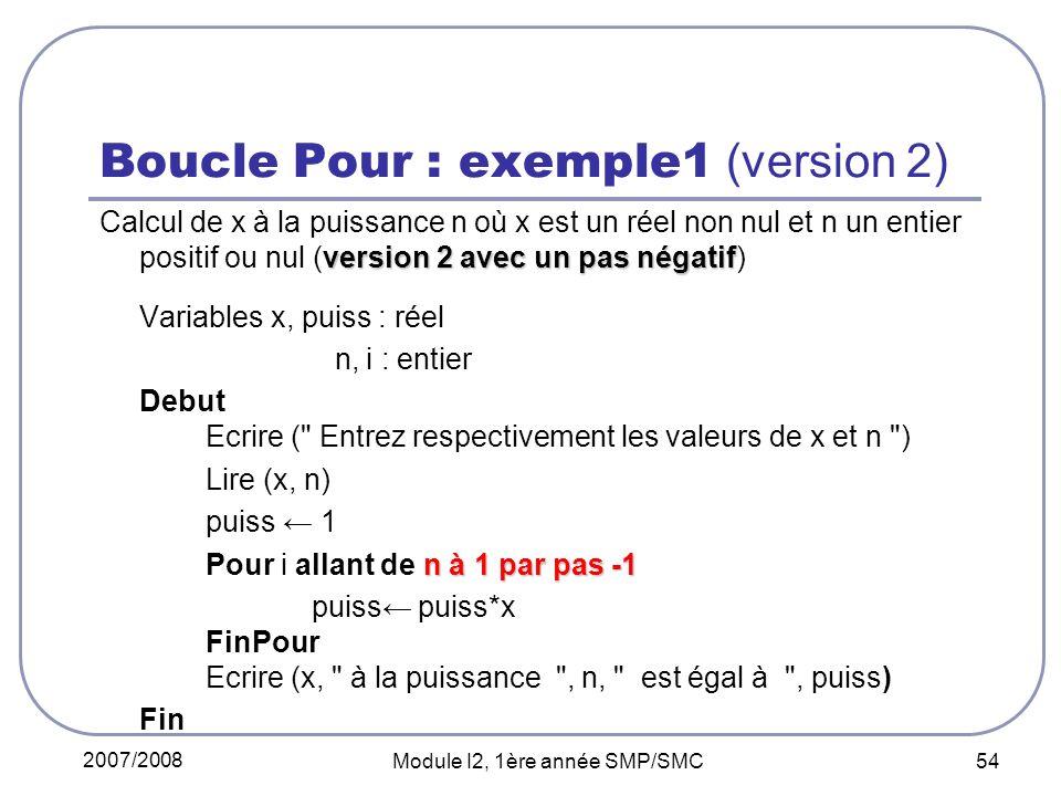 2007/2008 Module I2, 1ère année SMP/SMC 54 Boucle Pour : exemple1 (version 2) version 2 avec un pas négatif Calcul de x à la puissance n où x est un réel non nul et n un entier positif ou nul (version 2 avec un pas négatif) Variables x, puiss : réel n, i : entier Debut Ecrire ( Entrez respectivement les valeurs de x et n ) Lire (x, n) puiss 1 n à 1 par pas -1 Pour i allant de n à 1 par pas -1 puiss puiss*x FinPour Ecrire (x, à la puissance , n, est égal à , puiss) Fin