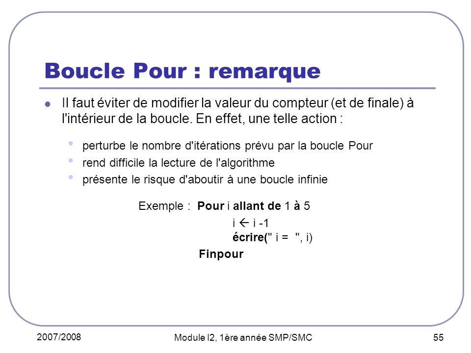 2007/2008 Module I2, 1ère année SMP/SMC 55 Boucle Pour : remarque Il faut éviter de modifier la valeur du compteur (et de finale) à l intérieur de la boucle.