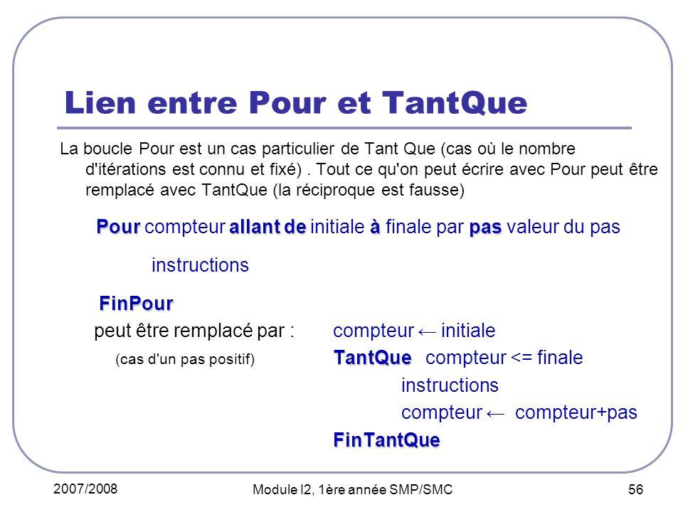 2007/2008 Module I2, 1ère année SMP/SMC 56 Lien entre Pour et TantQue La boucle Pour est un cas particulier de Tant Que (cas où le nombre d itérations est connu et fixé).