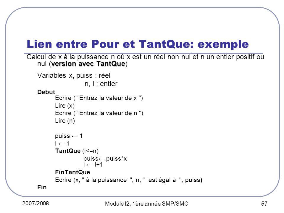 2007/2008 Module I2, 1ère année SMP/SMC 57 Lien entre Pour et TantQue: exemple version avec TantQue Calcul de x à la puissance n où x est un réel non nul et n un entier positif ou nul (version avec TantQue) Variables x, puiss : réel n, i : entier Debut Ecrire ( Entrez la valeur de x ) Lire (x) Ecrire ( Entrez la valeur de n ) Lire (n) puiss 1 i 1 TantQue (i<=n) puiss puiss*x i i+1 FinTantQue Ecrire (x, à la puissance , n, est égal à , puiss) Fin