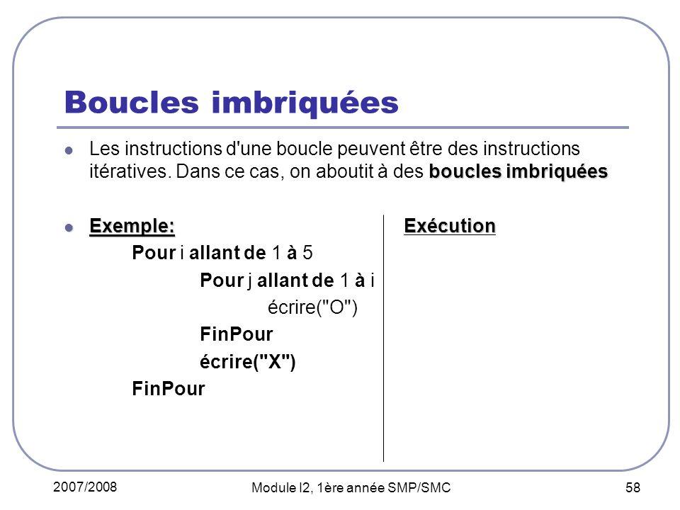 2007/2008 Module I2, 1ère année SMP/SMC 58 Boucles imbriquées boucles imbriquées Les instructions d une boucle peuvent être des instructions itératives.